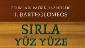 Patrik I.Bartholomeos'un kitabı çıktı: 'Sırla Yüz Yüze'